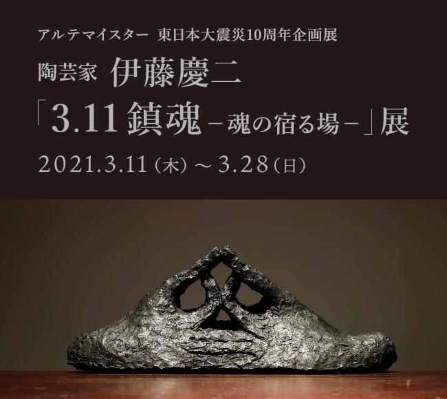 東日本大震災10周年企画展 陶芸家 伊藤慶二「3.11鎮魂ー魂の宿る場ー」展