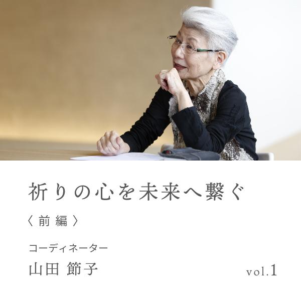 vol.1 祈りの心を未来へ繋ぐ 前編 山田 節子