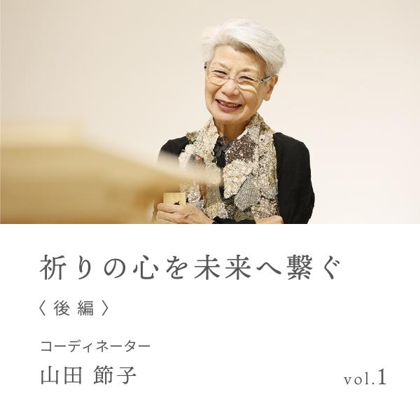 vol.1 祈りの心を未来へ繋ぐ 後編 山田 節子